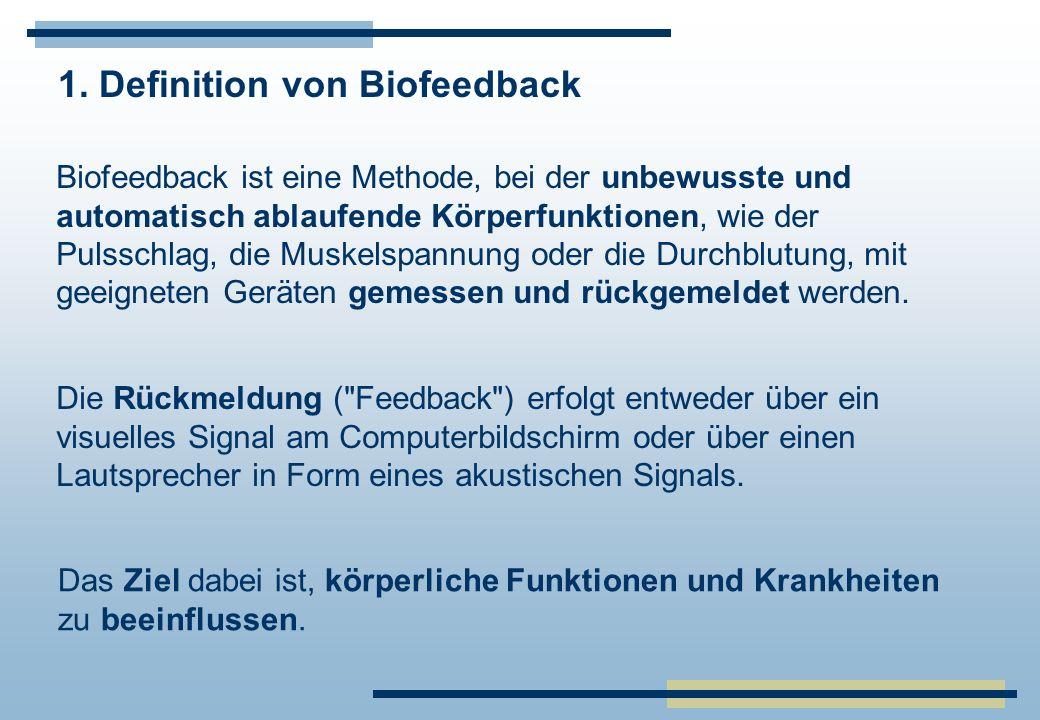 1. Definition von Biofeedback Biofeedback ist eine Methode, bei der unbewusste und automatisch ablaufende Körperfunktionen, wie der Pulsschlag, die Mu