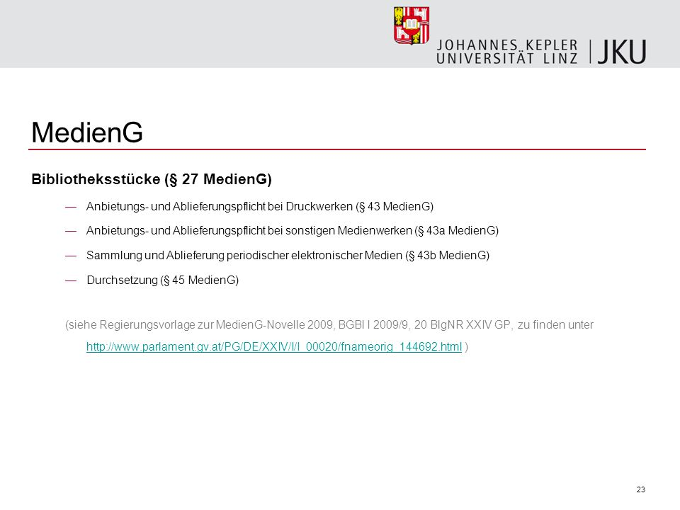 23 MedienG Bibliotheksstücke (§ 27 MedienG) Anbietungs- und Ablieferungspflicht bei Druckwerken (§ 43 MedienG) Anbietungs- und Ablieferungspflicht bei sonstigen Medienwerken (§ 43a MedienG) Sammlung und Ablieferung periodischer elektronischer Medien (§ 43b MedienG) Durchsetzung (§ 45 MedienG) (siehe Regierungsvorlage zur MedienG-Novelle 2009, BGBl I 2009/9, 20 BlgNR XXIV GP, zu finden unter http://www.parlament.gv.at/PG/DE/XXIV/I/I_00020/fnameorig_144692.html ) http://www.parlament.gv.at/PG/DE/XXIV/I/I_00020/fnameorig_144692.html