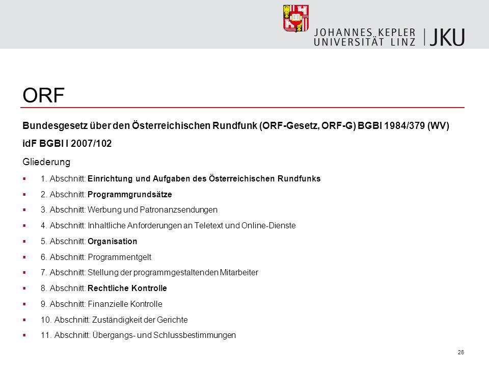 26 ORF Bundesgesetz über den Österreichischen Rundfunk (ORF-Gesetz, ORF-G) BGBl 1984/379 (WV) idF BGBl I 2007/102 Gliederung 1. Abschnitt: Einrichtung