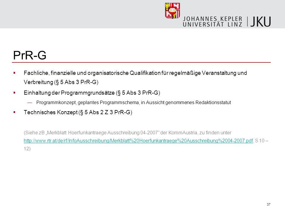 37 PrR-G Fachliche, finanzielle und organisatorische Qualifikation für regelmäßige Veranstaltung und Verbreitung (§ 5 Abs 3 PrR-G) Einhaltung der Programmgrundsätze (§ 5 Abs 3 PrR-G) Programmkonzept, geplantes Programmschema, in Aussicht genommenes Redaktionsstatut Technisches Konzept (§ 5 Abs 2 Z 3 PrR-G) (Siehe zB Merkblatt Hoerfunkantraege Ausschreibung 04-2007 der KommAustria, zu finden unter http://www.rtr.at/de/rf/InfoAusschreibung/Merkblatt%20Hoerfunkantraege%20Ausschreibung%2004-2007.pdf, S 10 – 12) http://www.rtr.at/de/rf/InfoAusschreibung/Merkblatt%20Hoerfunkantraege%20Ausschreibung%2004-2007.pdf