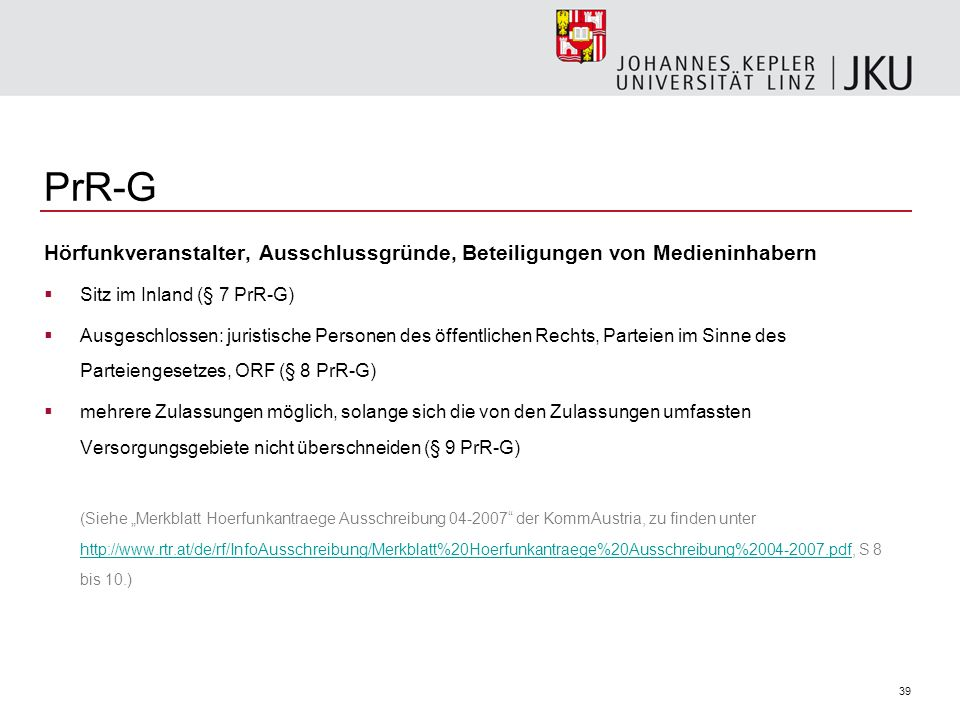 39 PrR-G Hörfunkveranstalter, Ausschlussgründe, Beteiligungen von Medieninhabern Sitz im Inland (§ 7 PrR-G) Ausgeschlossen: juristische Personen des öffentlichen Rechts, Parteien im Sinne des Parteiengesetzes, ORF (§ 8 PrR-G) mehrere Zulassungen möglich, solange sich die von den Zulassungen umfassten Versorgungsgebiete nicht überschneiden (§ 9 PrR-G) (Siehe Merkblatt Hoerfunkantraege Ausschreibung 04-2007 der KommAustria, zu finden unter http://www.rtr.at/de/rf/InfoAusschreibung/Merkblatt%20Hoerfunkantraege%20Ausschreibung%2004-2007.pdf, S 8 bis 10.) http://www.rtr.at/de/rf/InfoAusschreibung/Merkblatt%20Hoerfunkantraege%20Ausschreibung%2004-2007.pdf