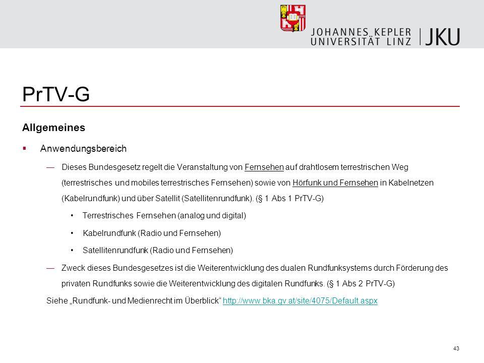 43 PrTV-G Allgemeines Anwendungsbereich Dieses Bundesgesetz regelt die Veranstaltung von Fernsehen auf drahtlosem terrestrischen Weg (terrestrisches und mobiles terrestrisches Fernsehen) sowie von Hörfunk und Fernsehen in Kabelnetzen (Kabelrundfunk) und über Satellit (Satellitenrundfunk).