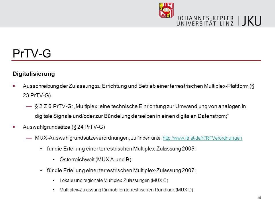 45 PrTV-G Digitalisierung Ausschreibung der Zulassung zu Errichtung und Betrieb einer terrestrischen Multiplex-Plattform (§ 23 PrTV-G) § 2 Z 6 PrTV-G: Multiplex: eine technische Einrichtung zur Umwandlung von analogen in digitale Signale und/oder zur Bündelung derselben in einen digitalen Datenstrom; Auswahlgrundsätze (§ 24 PrTV-G) MUX-Auswahlgrundsätzeverordnungen, zu finden unter http://www.rtr.at/de/rf/RFVerordnungen http://www.rtr.at/de/rf/RFVerordnungen für die Erteilung einer terrestrischen Multiplex-Zulassung 2005: Österreichweit (MUX A und B) für die Erteilung einer terrestrischen Multiplex-Zulassung 2007: Lokale und regionale Multiplex-Zulassungen (MUX C) Multiplex-Zulassung für mobilen terrestrischen Rundfunk (MUX D)