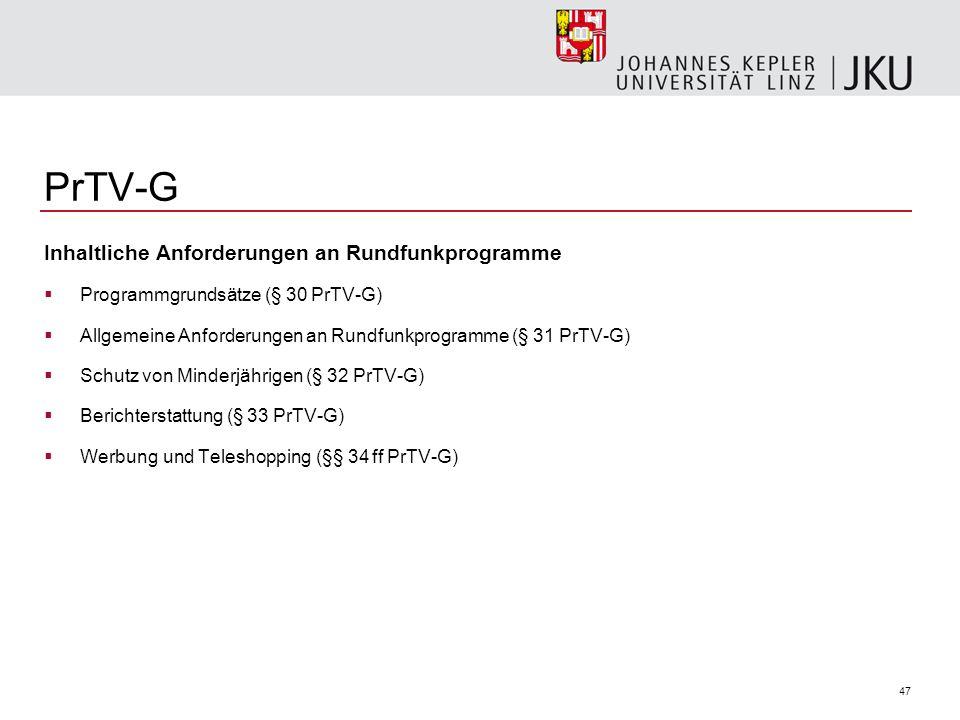 47 PrTV-G Inhaltliche Anforderungen an Rundfunkprogramme Programmgrundsätze (§ 30 PrTV-G) Allgemeine Anforderungen an Rundfunkprogramme (§ 31 PrTV-G) Schutz von Minderjährigen (§ 32 PrTV-G) Berichterstattung (§ 33 PrTV-G) Werbung und Teleshopping (§§ 34 ff PrTV-G)