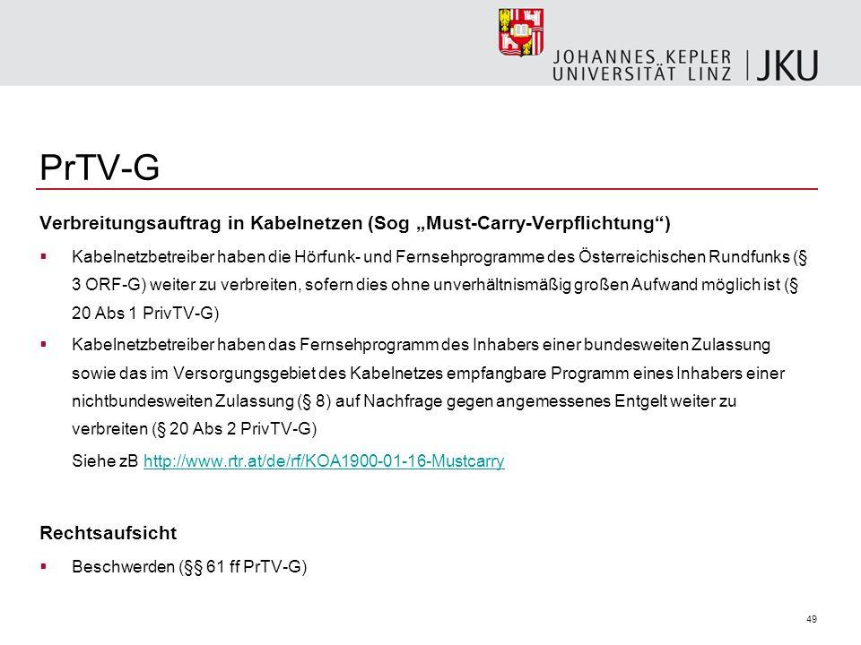 49 PrTV-G Verbreitungsauftrag in Kabelnetzen (Sog Must-Carry-Verpflichtung) Kabelnetzbetreiber haben die Hörfunk- und Fernsehprogramme des Österreichischen Rundfunks (§ 3 ORF-G) weiter zu verbreiten, sofern dies ohne unverhältnismäßig großen Aufwand möglich ist (§ 20 Abs 1 PrivTV-G) Kabelnetzbetreiber haben das Fernsehprogramm des Inhabers einer bundesweiten Zulassung sowie das im Versorgungsgebiet des Kabelnetzes empfangbare Programm eines Inhabers einer nichtbundesweiten Zulassung (§ 8) auf Nachfrage gegen angemessenes Entgelt weiter zu verbreiten (§ 20 Abs 2 PrivTV-G) Siehe zB http://www.rtr.at/de/rf/KOA1900-01-16-Mustcarryhttp://www.rtr.at/de/rf/KOA1900-01-16-Mustcarry Rechtsaufsicht Beschwerden (§§ 61 ff PrTV-G)