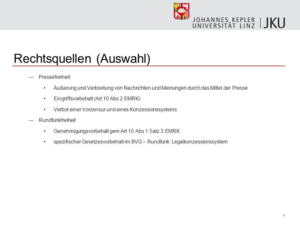8 Rechtsquellen (Auswahl) Einfache Gesetze in Österreich (Auswahl): Mediengesetz (MedienG) ORF-Gesetz Privatfernsehgesetz (PrTV-G) Privatradiogesetz (PrR-G) KommAustria-Gesetz (KOG) Fernsehexklusivrechtegesetz - FERG Rundfunkgebührengesetz Zugangskontrollgesetz – ZuKG Telekommunikationsgesetz (TKG) E-Commercegesetz – ECG Filmförderungsgesetz Presseförderungsgesetz 2004 Publizistikförderungsgesetz 1984 (PubFG)