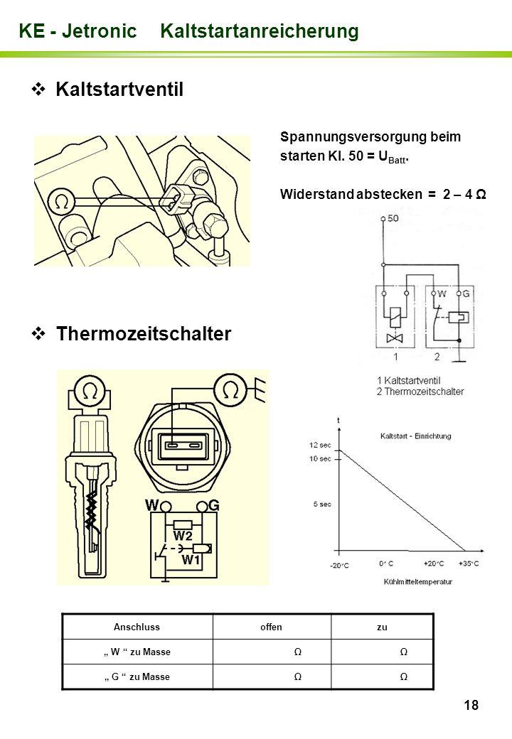 18 KE - Jetronic Kaltstartanreicherung Spannungsversorgung beim starten Kl. 50 = U Batt. Widerstand abstecken = 2 – 4 Ω Kaltstartventil Thermozeitscha