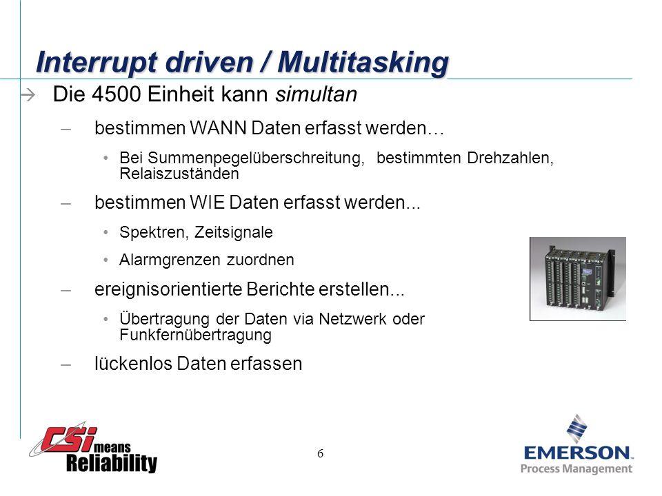 6 Interrupt driven / Multitasking Die 4500 Einheit kann simultan –bestimmen WANN Daten erfasst werden… Bei Summenpegelüberschreitung, bestimmten Drehzahlen, Relaiszuständen –bestimmen WIE Daten erfasst werden...