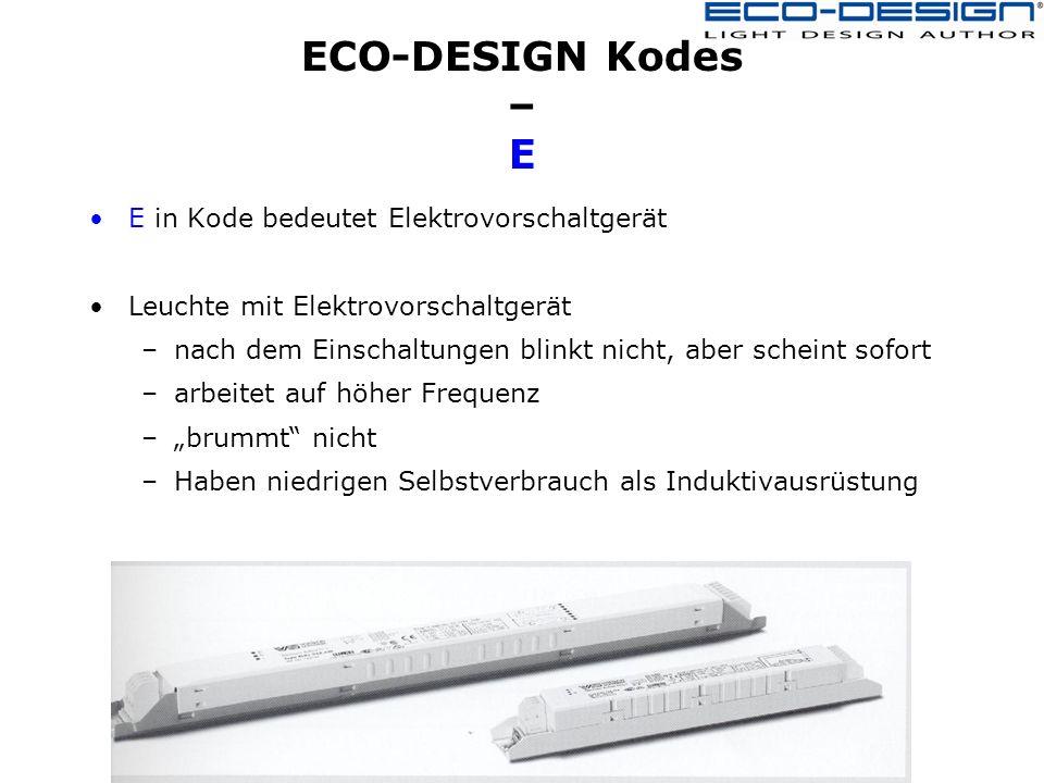 ECO-DESIGN Kodes – E E in Kode bedeutet Elektrovorschaltgerät Leuchte mit Elektrovorschaltgerät –nach dem Einschaltungen blinkt nicht, aber scheint sofort –arbeitet auf höher Frequenz –brummt nicht –Haben niedrigen Selbstverbrauch als Induktivausrüstung