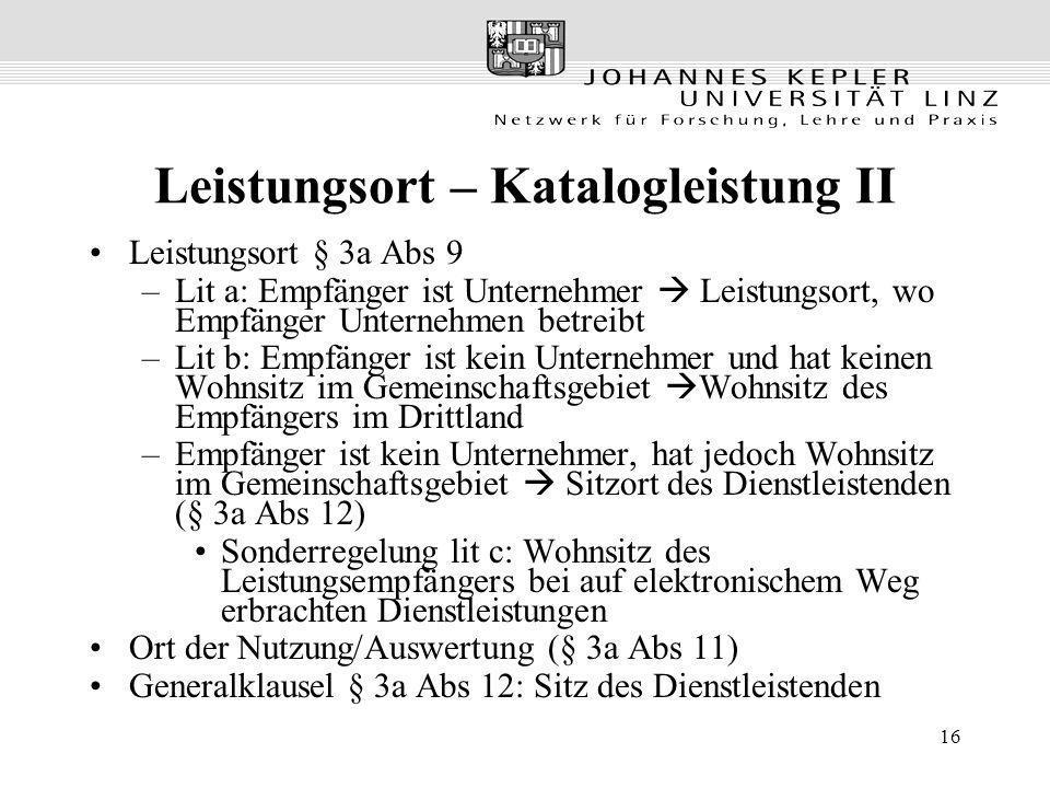 16 Leistungsort – Katalogleistung II Leistungsort § 3a Abs 9 –Lit a: Empfänger ist Unternehmer Leistungsort, wo Empfänger Unternehmen betreibt –Lit b: