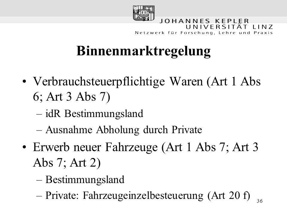 36 Binnenmarktregelung Verbrauchsteuerpflichtige Waren (Art 1 Abs 6; Art 3 Abs 7) –idR Bestimmungsland –Ausnahme Abholung durch Private Erwerb neuer F