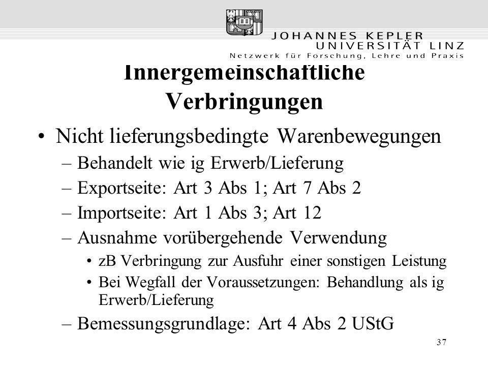 37 Innergemeinschaftliche Verbringungen Nicht lieferungsbedingte Warenbewegungen –Behandelt wie ig Erwerb/Lieferung –Exportseite: Art 3 Abs 1; Art 7 A