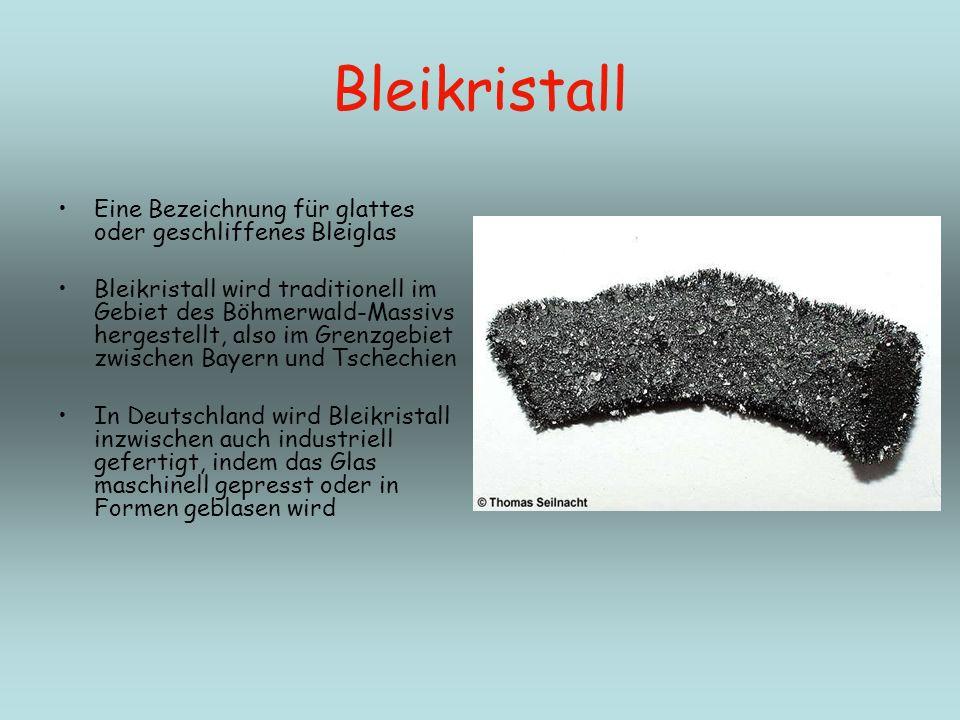 Bleikristall Eine Bezeichnung für glattes oder geschliffenes Bleiglas Bleikristall wird traditionell im Gebiet des Böhmerwald-Massivs hergestellt, als