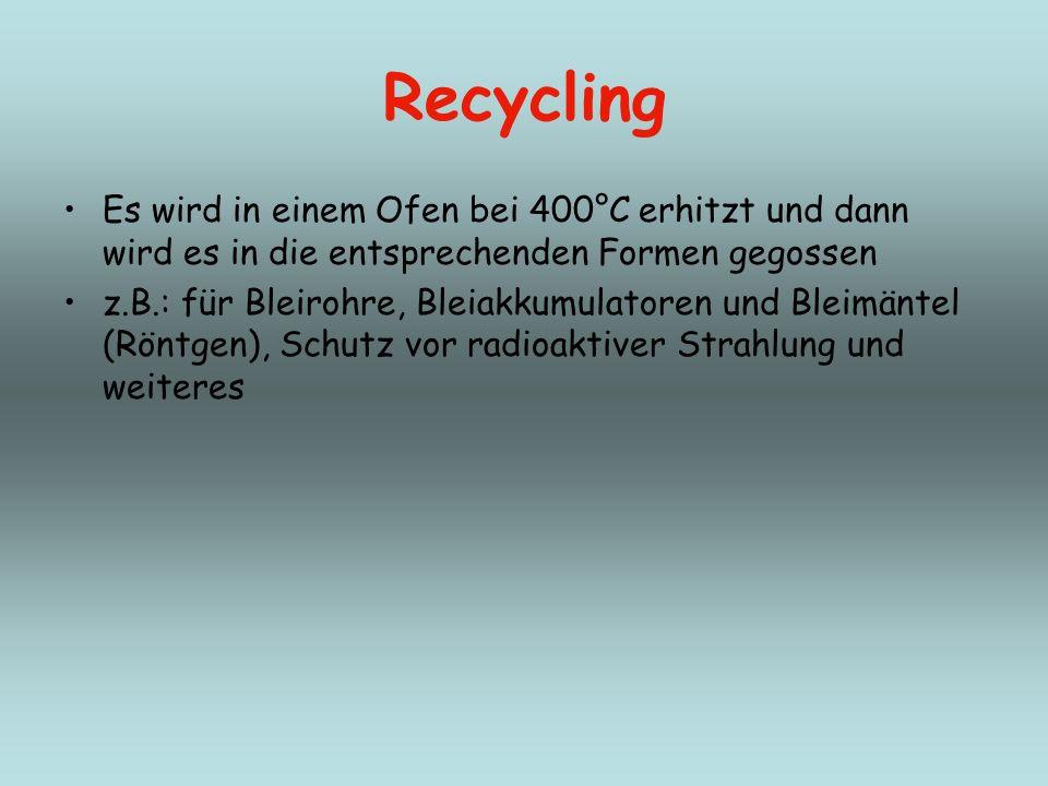 Recycling Es wird in einem Ofen bei 400°C erhitzt und dann wird es in die entsprechenden Formen gegossen z.B.: für Bleirohre, Bleiakkumulatoren und Bl