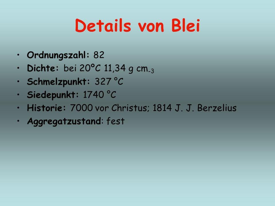 Details von Blei Ordnungszahl: 82 Dichte: bei 20ºC 11,34 g cm -3 Schmelzpunkt: 327 °C Siedepunkt: 1740 °C Historie: 7000 vor Christus; 1814 J. J. Berz