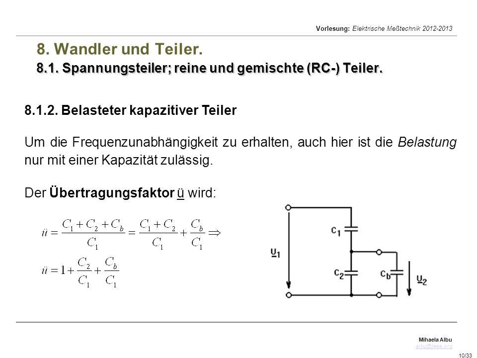Mihaela Albu albu@ieee.org Vorlesung: Elektrische Meßtechnik 2012-2013 10/33 8.1. Spannungsteiler; reine und gemischte (RC-) Teiler. 8. Wandler und Te