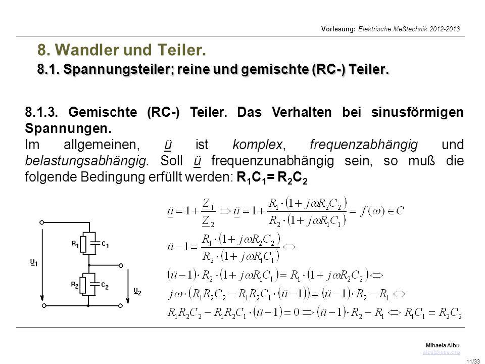 Mihaela Albu albu@ieee.org Vorlesung: Elektrische Meßtechnik 2012-2013 11/33 8.1. Spannungsteiler; reine und gemischte (RC-) Teiler. 8. Wandler und Te