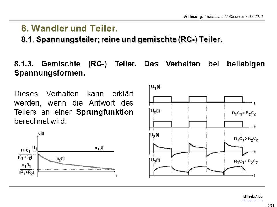 Mihaela Albu albu@ieee.org Vorlesung: Elektrische Meßtechnik 2012-2013 13/33 8.1. Spannungsteiler; reine und gemischte (RC-) Teiler. 8. Wandler und Te