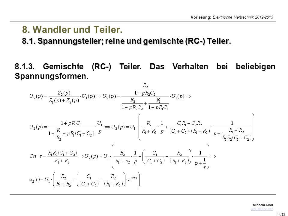 Mihaela Albu albu@ieee.org Vorlesung: Elektrische Meßtechnik 2012-2013 14/33 8.1. Spannungsteiler; reine und gemischte (RC-) Teiler. 8. Wandler und Te