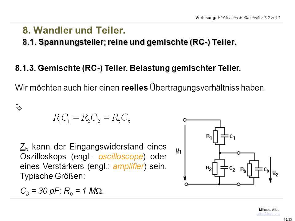 Mihaela Albu albu@ieee.org Vorlesung: Elektrische Meßtechnik 2012-2013 15/33 8.1. Spannungsteiler; reine und gemischte (RC-) Teiler. 8. Wandler und Te