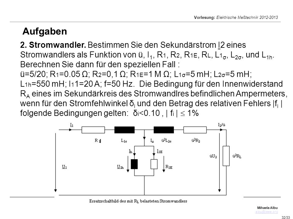 Mihaela Albu albu@ieee.org Vorlesung: Elektrische Meßtechnik 2012-2013 32/33 Aufgaben 2. Stromwandler. Bestimmen Sie den Sekundärstrom I2 eines Stromw