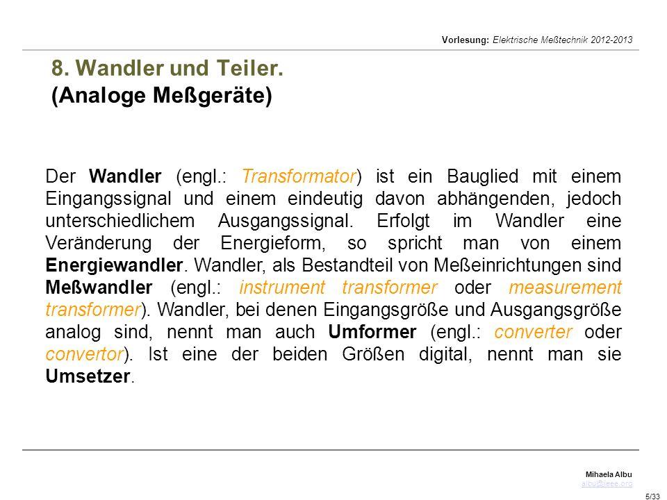 Mihaela Albu albu@ieee.org Vorlesung: Elektrische Meßtechnik 2012-2013 5/33 8. Wandler und Teiler. (Analoge Meßgeräte) Der Wandler (engl.: Transformat