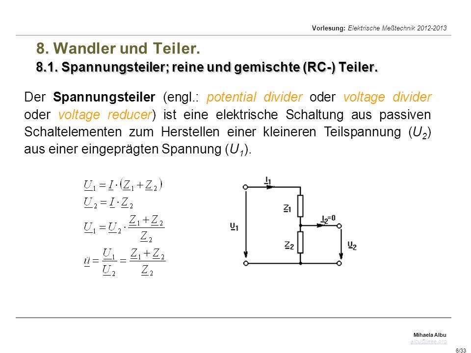 Mihaela Albu albu@ieee.org Vorlesung: Elektrische Meßtechnik 2012-2013 6/33 8.1. Spannungsteiler; reine und gemischte (RC-) Teiler. 8. Wandler und Tei