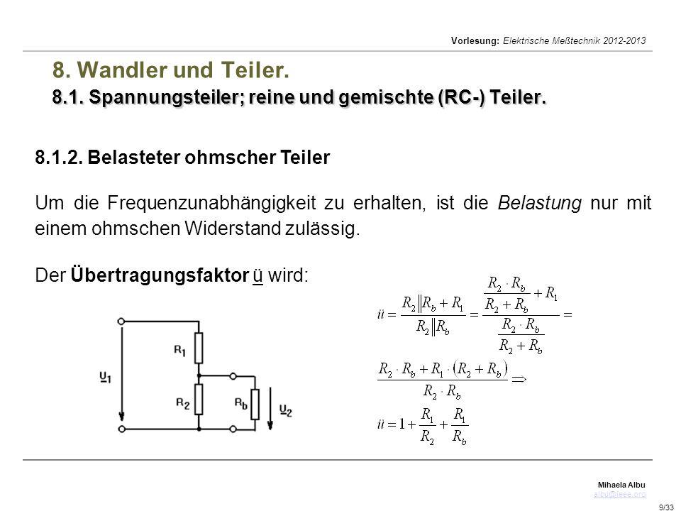 Mihaela Albu albu@ieee.org Vorlesung: Elektrische Meßtechnik 2012-2013 9/33 8.1. Spannungsteiler; reine und gemischte (RC-) Teiler. 8. Wandler und Tei