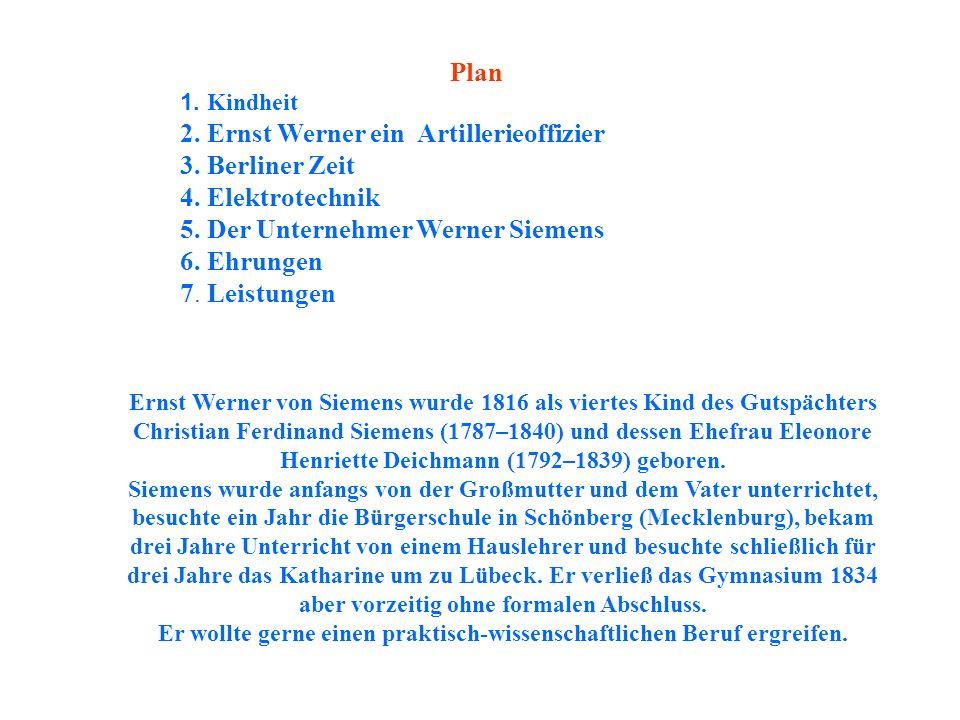 Plan 1. Kindheit 2. Ernst Werner ein Artillerieoffizier 3. Berliner Zeit 4. Elektrotechnik 5. Der Unternehmer Werner Siemens 6. Ehrungen 7. Leistungen