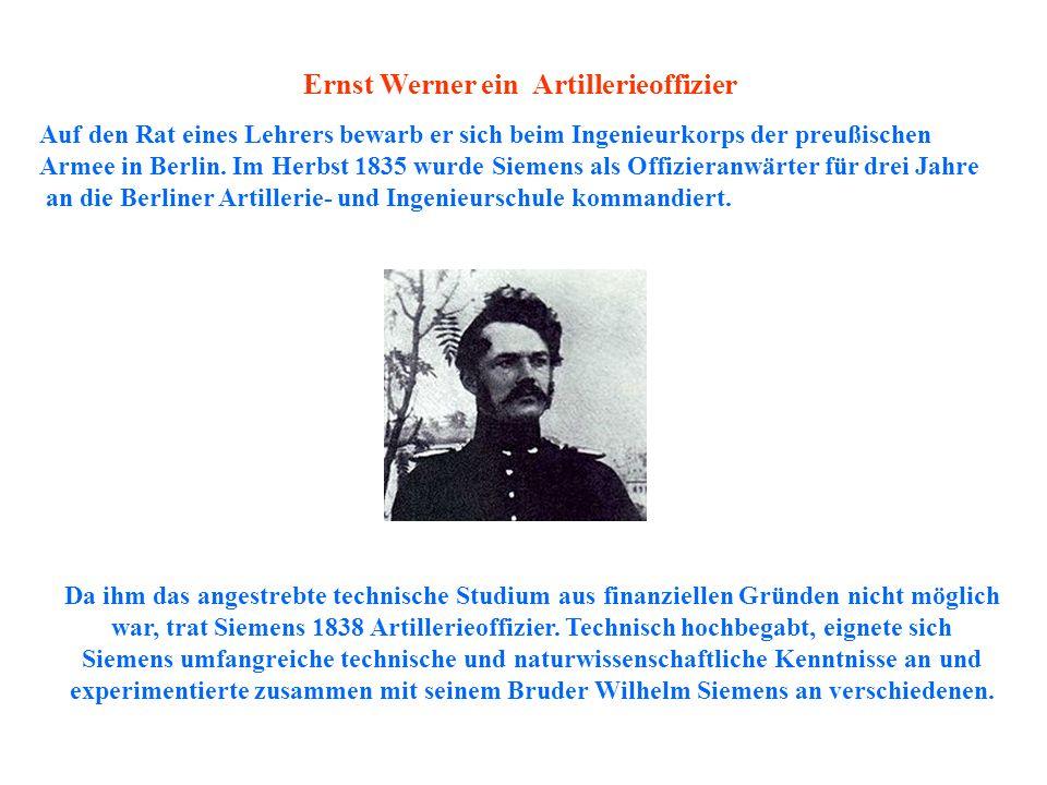 Da ihm das angestrebte technische Studium aus finanziellen Gründen nicht möglich war, trat Siemens 1838 Artillerieoffizier. Technisch hochbegabt, eign