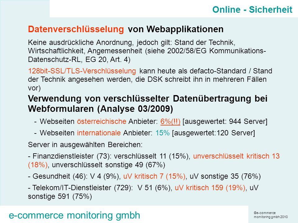 ©e-commerce monitoring gmbh 2010 e-commerce monitoring gmbh Datenverschlüsselung von Webapplikationen Keine ausdrückliche Anordnung, jedoch gilt: Stand der Technik, Wirtschaftlichkeit, Angemessenheit (siehe 2002/58/EG Kommunikations- Datenschutz-RL, EG 20, Art.