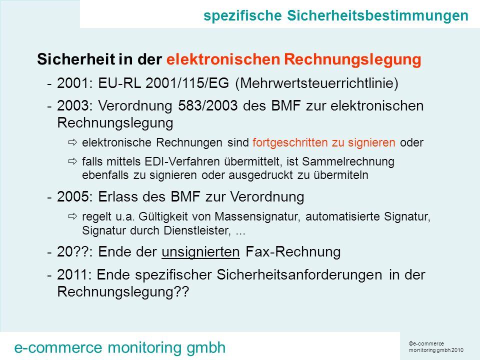 ©e-commerce monitoring gmbh 2010 e-commerce monitoring gmbh spezifische Sicherheitsbestimmungen Sicherheit in der elektronischen Rechnungslegung -2001: EU-RL 2001/115/EG (Mehrwertsteuerrichtlinie) -2003: Verordnung 583/2003 des BMF zur elektronischen Rechnungslegung elektronische Rechnungen sind fortgeschritten zu signieren oder falls mittels EDI-Verfahren übermittelt, ist Sammelrechnung ebenfalls zu signieren oder ausgedruckt zu übermiteln -2005: Erlass des BMF zur Verordnung regelt u.a.