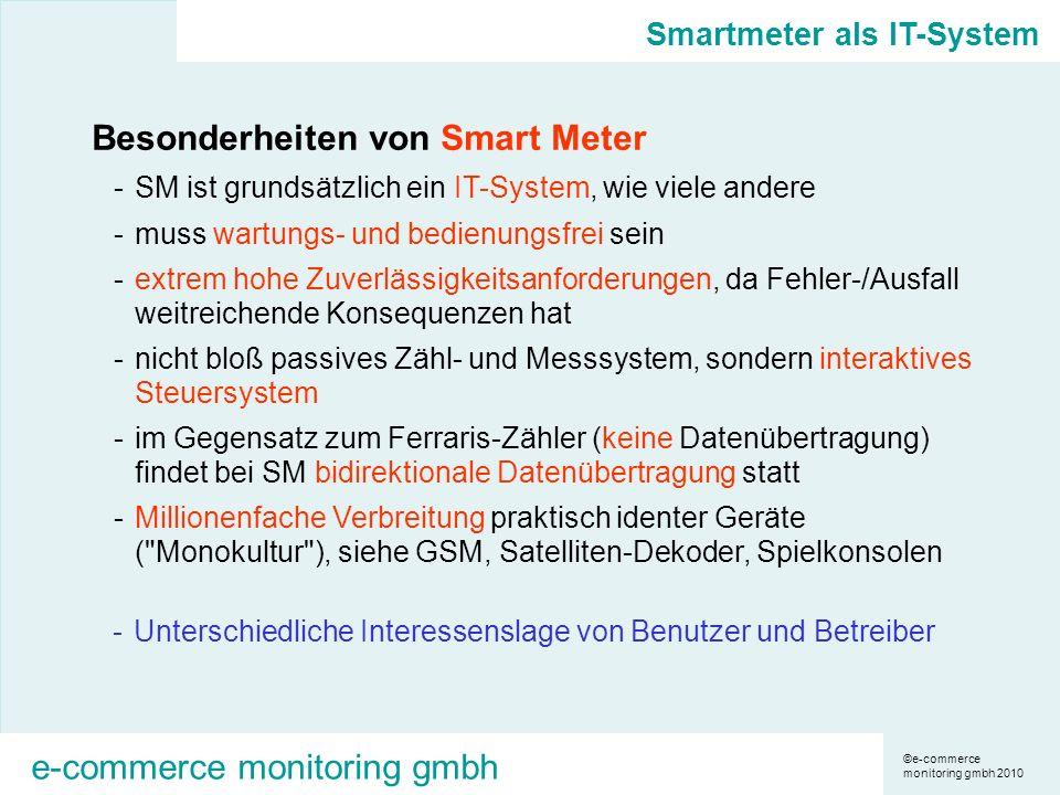©e-commerce monitoring gmbh 2010 e-commerce monitoring gmbh Smartmeter als IT-System Besonderheiten von Smart Meter -SM ist grundsätzlich ein IT-System, wie viele andere -muss wartungs- und bedienungsfrei sein -extrem hohe Zuverlässigkeitsanforderungen, da Fehler-/Ausfall weitreichende Konsequenzen hat -nicht bloß passives Zähl- und Messsystem, sondern interaktives Steuersystem -im Gegensatz zum Ferraris-Zähler (keine Datenübertragung) findet bei SM bidirektionale Datenübertragung statt -Millionenfache Verbreitung praktisch identer Geräte ( Monokultur ), siehe GSM, Satelliten-Dekoder, Spielkonsolen -Unterschiedliche Interessenslage von Benutzer und Betreiber
