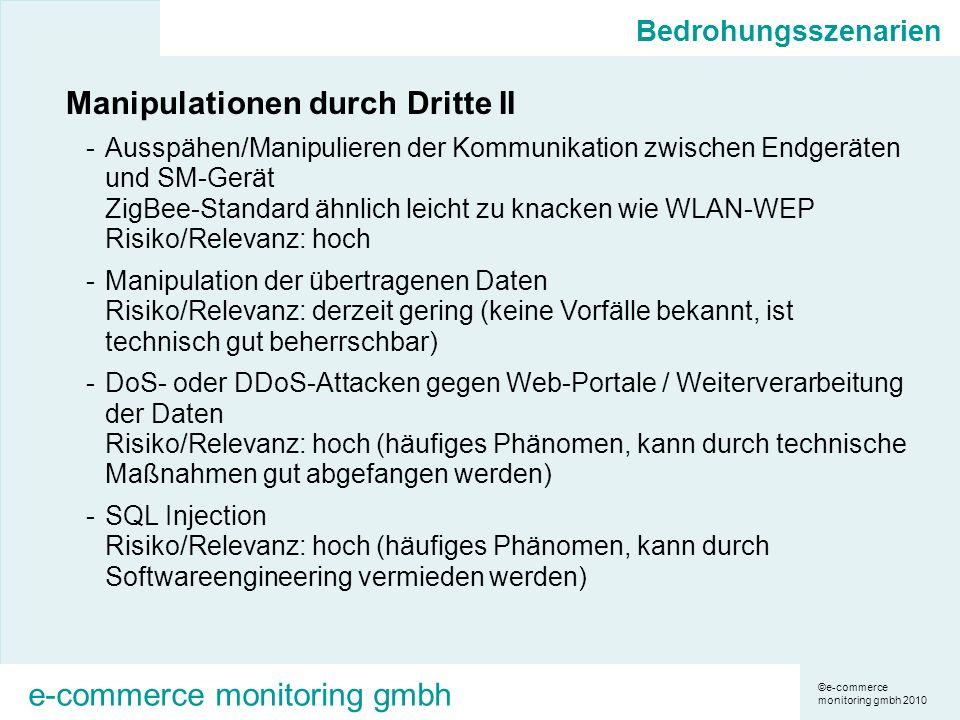 ©e-commerce monitoring gmbh 2010 e-commerce monitoring gmbh Bedrohungsszenarien Manipulationen durch Dritte II -Ausspähen/Manipulieren der Kommunikation zwischen Endgeräten und SM-Gerät ZigBee-Standard ähnlich leicht zu knacken wie WLAN-WEP Risiko/Relevanz: hoch -Manipulation der übertragenen Daten Risiko/Relevanz: derzeit gering (keine Vorfälle bekannt, ist technisch gut beherrschbar) -DoS- oder DDoS-Attacken gegen Web-Portale / Weiterverarbeitung der Daten Risiko/Relevanz: hoch (häufiges Phänomen, kann durch technische Maßnahmen gut abgefangen werden) -SQL Injection Risiko/Relevanz: hoch (häufiges Phänomen, kann durch Softwareengineering vermieden werden)