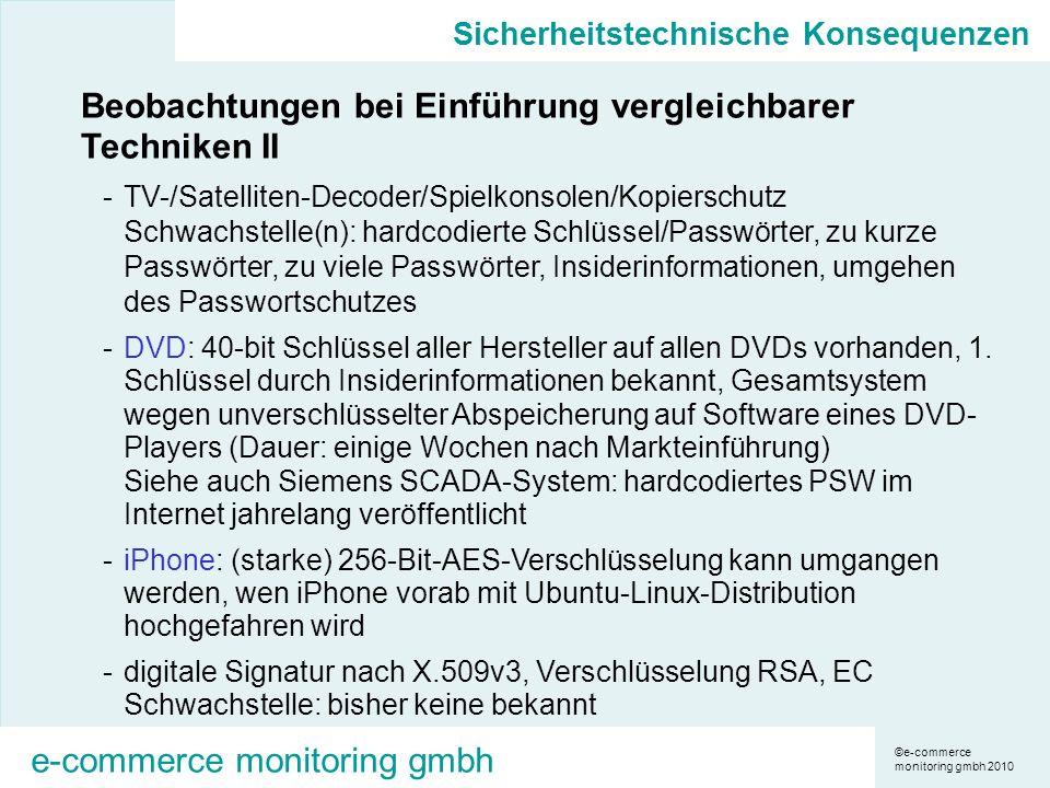 ©e-commerce monitoring gmbh 2010 e-commerce monitoring gmbh Sicherheitstechnische Konsequenzen Beobachtungen bei Einführung vergleichbarer Techniken II -TV-/Satelliten-Decoder/Spielkonsolen/Kopierschutz Schwachstelle(n): hardcodierte Schlüssel/Passwörter, zu kurze Passwörter, zu viele Passwörter, Insiderinformationen, umgehen des Passwortschutzes -DVD: 40-bit Schlüssel aller Hersteller auf allen DVDs vorhanden, 1.