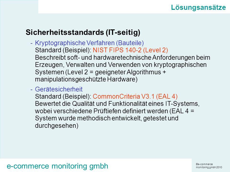 ©e-commerce monitoring gmbh 2010 e-commerce monitoring gmbh Lösungsansätze Sicherheitsstandards (IT-seitig) -Kryptographische Verfahren (Bauteile) Standard (Beispiel): NIST FIPS 140-2 (Level 2) Beschreibt soft- und hardwaretechnische Anforderungen beim Erzeugen, Verwalten und Verwenden von kryptographischen Systemen (Level 2 = geeigneter Algorithmus + manipulationsgeschützte Hardware) -Gerätesicherheit Standard (Beispiel): CommonCriteria V3.1 (EAL 4) Bewertet die Qualität und Funktionalität eines IT-Systems, wobei verschiedene Prüftiefen definiert werden (EAL 4 = System wurde methodisch entwickelt, getestet und durchgesehen)