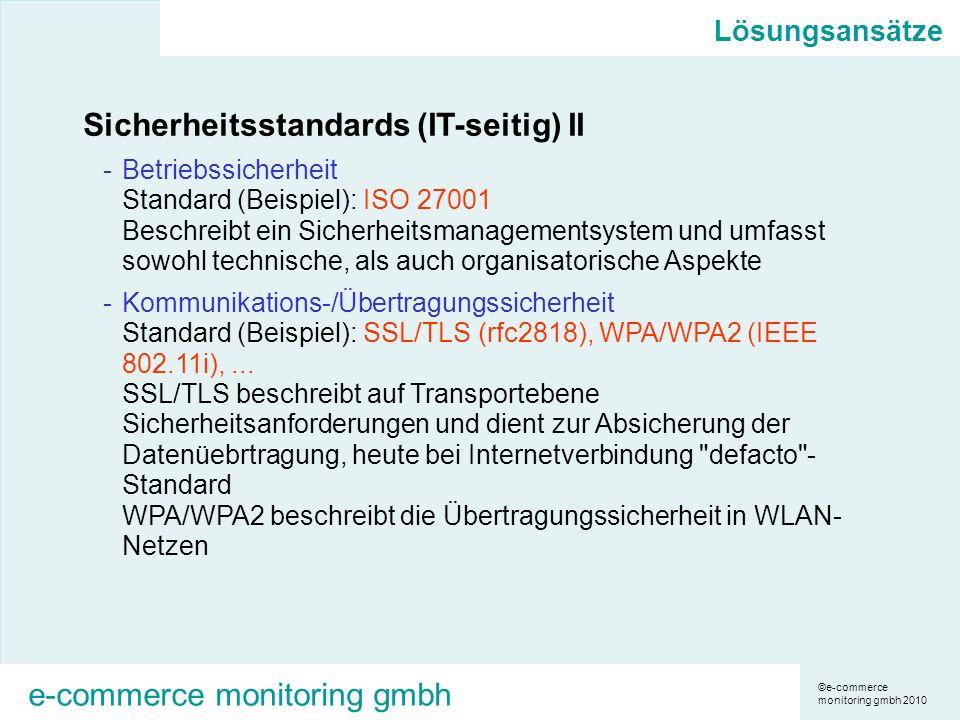 ©e-commerce monitoring gmbh 2010 e-commerce monitoring gmbh Lösungsansätze Sicherheitsstandards (IT-seitig) II -Betriebssicherheit Standard (Beispiel): ISO 27001 Beschreibt ein Sicherheitsmanagementsystem und umfasst sowohl technische, als auch organisatorische Aspekte -Kommunikations-/Übertragungssicherheit Standard (Beispiel): SSL/TLS (rfc2818), WPA/WPA2 (IEEE 802.11i),...