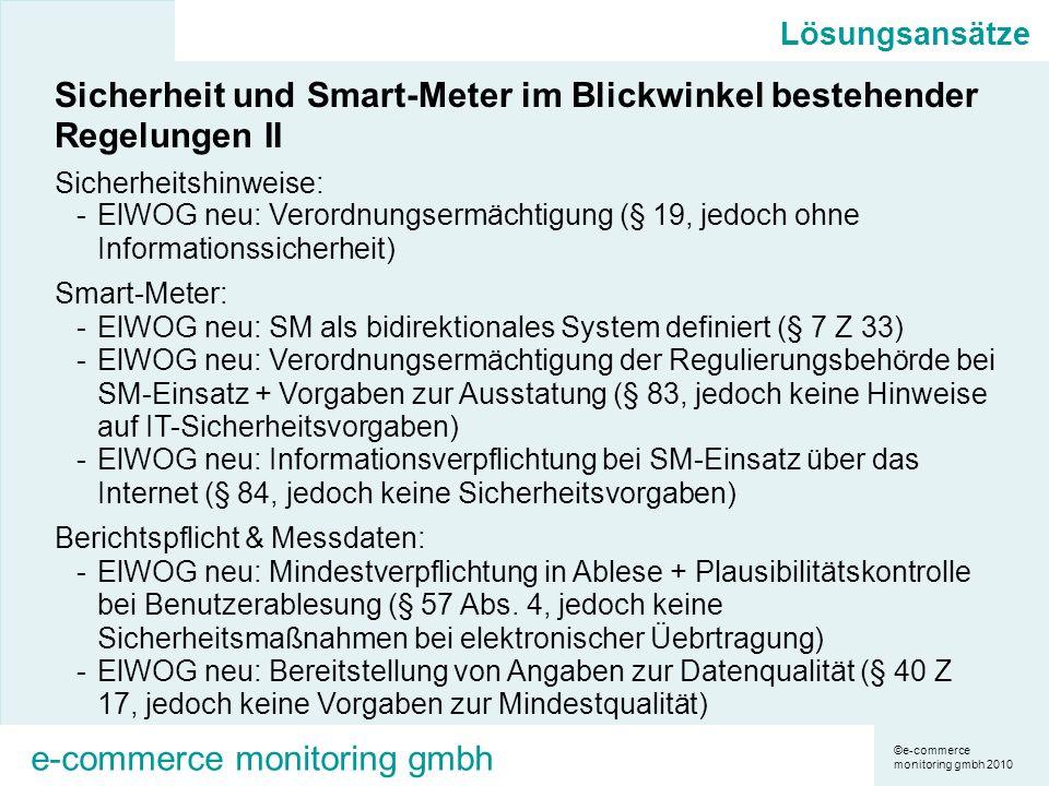 ©e-commerce monitoring gmbh 2010 e-commerce monitoring gmbh Lösungsansätze Sicherheit und Smart-Meter im Blickwinkel bestehender Regelungen II Sicherheitshinweise: -ElWOG neu: Verordnungsermächtigung (§ 19, jedoch ohne Informationssicherheit) Smart-Meter: -ElWOG neu: SM als bidirektionales System definiert (§ 7 Z 33) -ElWOG neu: Verordnungsermächtigung der Regulierungsbehörde bei SM-Einsatz + Vorgaben zur Ausstatung (§ 83, jedoch keine Hinweise auf IT-Sicherheitsvorgaben) -ElWOG neu: Informationsverpflichtung bei SM-Einsatz über das Internet (§ 84, jedoch keine Sicherheitsvorgaben) Berichtspflicht & Messdaten: -ElWOG neu: Mindestverpflichtung in Ablese + Plausibilitätskontrolle bei Benutzerablesung (§ 57 Abs.