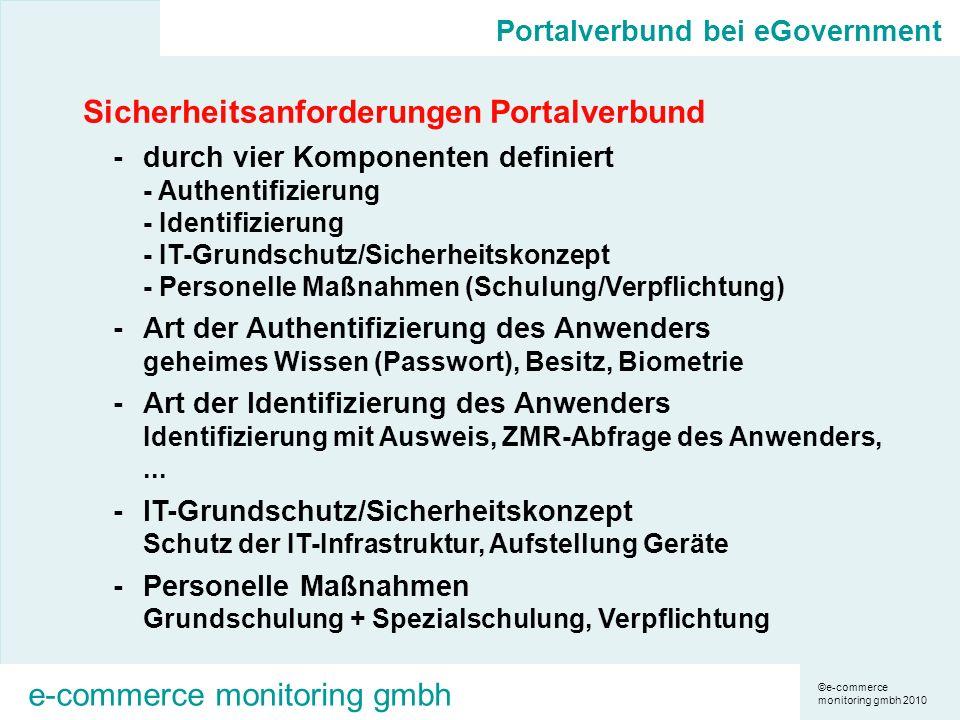 ©e-commerce monitoring gmbh 2010 e-commerce monitoring gmbh Sicherheitsanforderungen Portalverbund -durch vier Komponenten definiert - Authentifizierung - Identifizierung - IT-Grundschutz/Sicherheitskonzept - Personelle Maßnahmen (Schulung/Verpflichtung) -Art der Authentifizierung des Anwenders geheimes Wissen (Passwort), Besitz, Biometrie -Art der Identifizierung des Anwenders Identifizierung mit Ausweis, ZMR-Abfrage des Anwenders,...