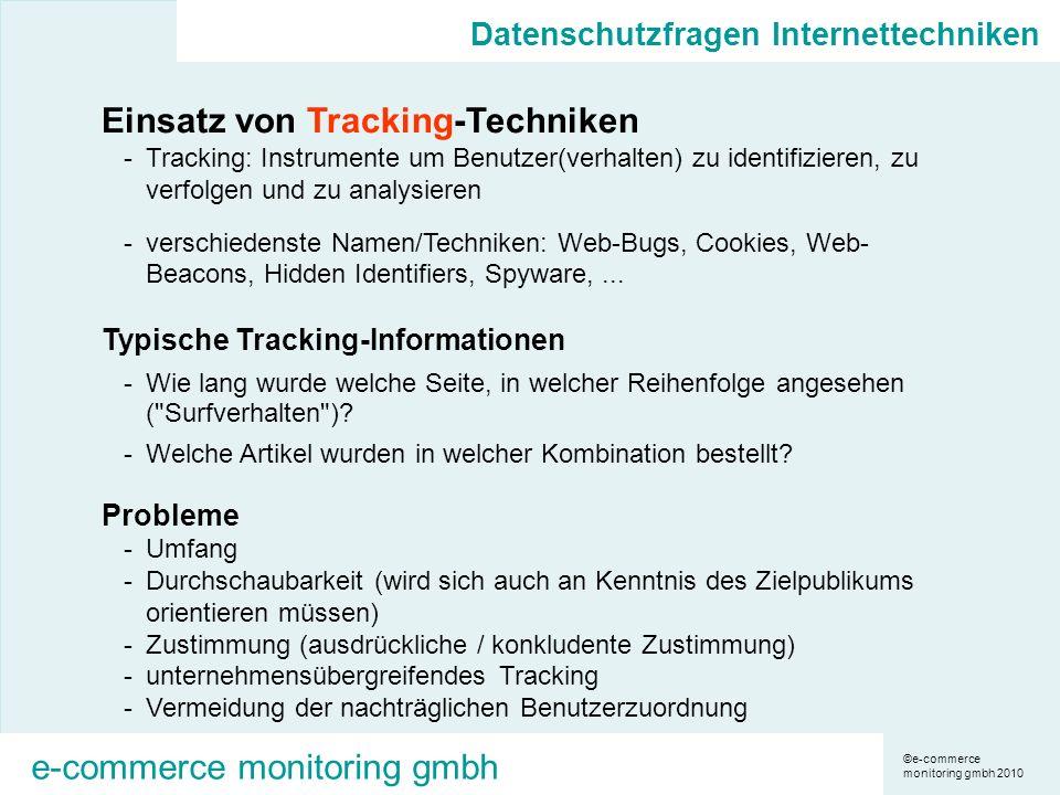 ©e-commerce monitoring gmbh 2010 e-commerce monitoring gmbh Einsatz von Tracking-Techniken -Tracking: Instrumente um Benutzer(verhalten) zu identifizieren, zu verfolgen und zu analysieren -verschiedenste Namen/Techniken: Web-Bugs, Cookies, Web- Beacons, Hidden Identifiers, Spyware,...