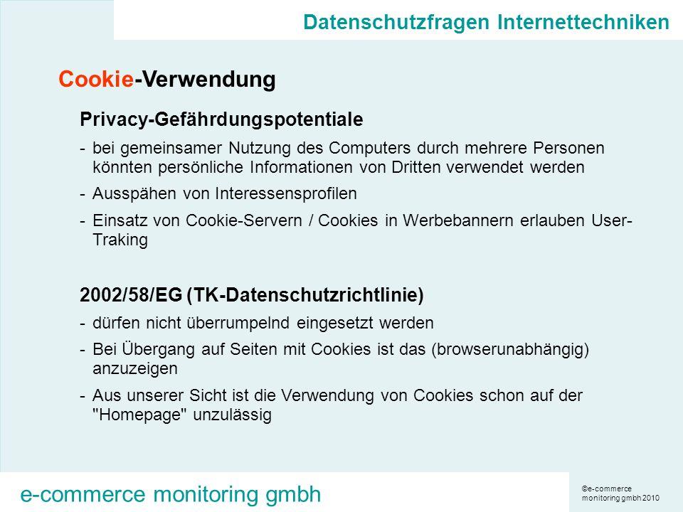 ©e-commerce monitoring gmbh 2010 e-commerce monitoring gmbh Cookie-Verwendung Privacy-Gefährdungspotentiale -bei gemeinsamer Nutzung des Computers durch mehrere Personen könnten persönliche Informationen von Dritten verwendet werden -Ausspähen von Interessensprofilen -Einsatz von Cookie-Servern / Cookies in Werbebannern erlauben User- Traking 2002/58/EG (TK-Datenschutzrichtlinie) -dürfen nicht überrumpelnd eingesetzt werden -Bei Übergang auf Seiten mit Cookies ist das (browserunabhängig) anzuzeigen -Aus unserer Sicht ist die Verwendung von Cookies schon auf der Homepage unzulässig Datenschutzfragen Internettechniken