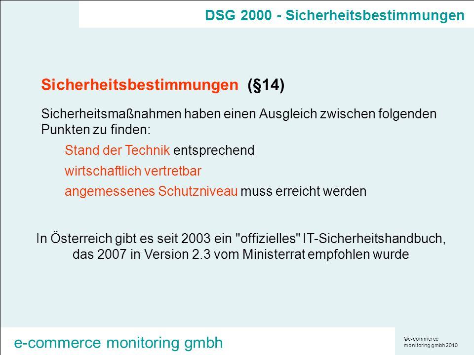 ©e-commerce monitoring gmbh 2010 e-commerce monitoring gmbh Sicherheitsbestimmungen (§14) Sicherheitsmaßnahmen haben einen Ausgleich zwischen folgenden Punkten zu finden: Stand der Technik entsprechend wirtschaftlich vertretbar angemessenes Schutzniveau muss erreicht werden In Österreich gibt es seit 2003 ein offizielles IT-Sicherheitshandbuch, das 2007 in Version 2.3 vom Ministerrat empfohlen wurde DSG 2000 - Sicherheitsbestimmungen