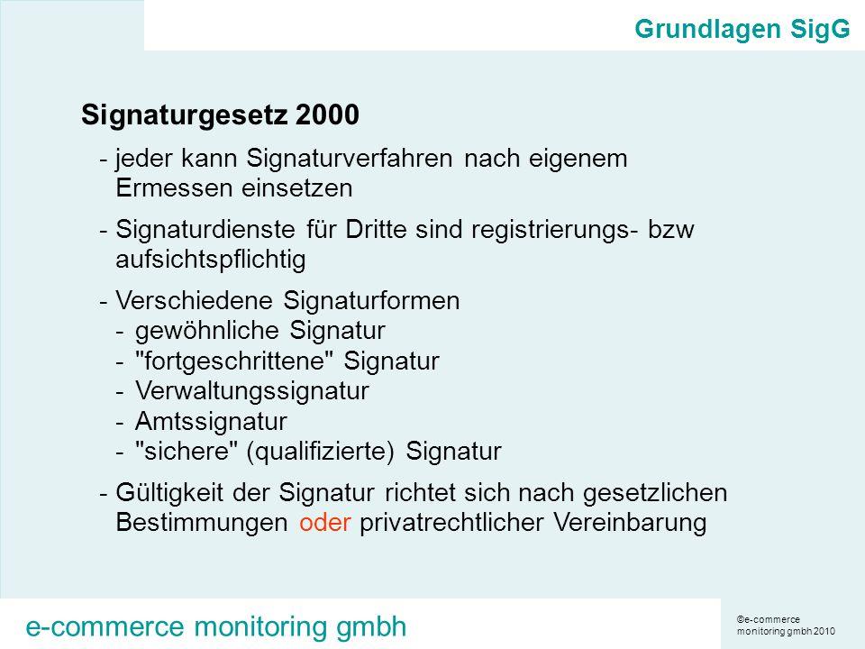 ©e-commerce monitoring gmbh 2010 e-commerce monitoring gmbh Grundlagen SigG Signaturgesetz 2000 -jeder kann Signaturverfahren nach eigenem Ermessen einsetzen -Signaturdienste für Dritte sind registrierungs- bzw aufsichtspflichtig -Verschiedene Signaturformen -gewöhnliche Signatur - fortgeschrittene Signatur -Verwaltungssignatur -Amtssignatur - sichere (qualifizierte) Signatur -Gültigkeit der Signatur richtet sich nach gesetzlichen Bestimmungen oder privatrechtlicher Vereinbarung
