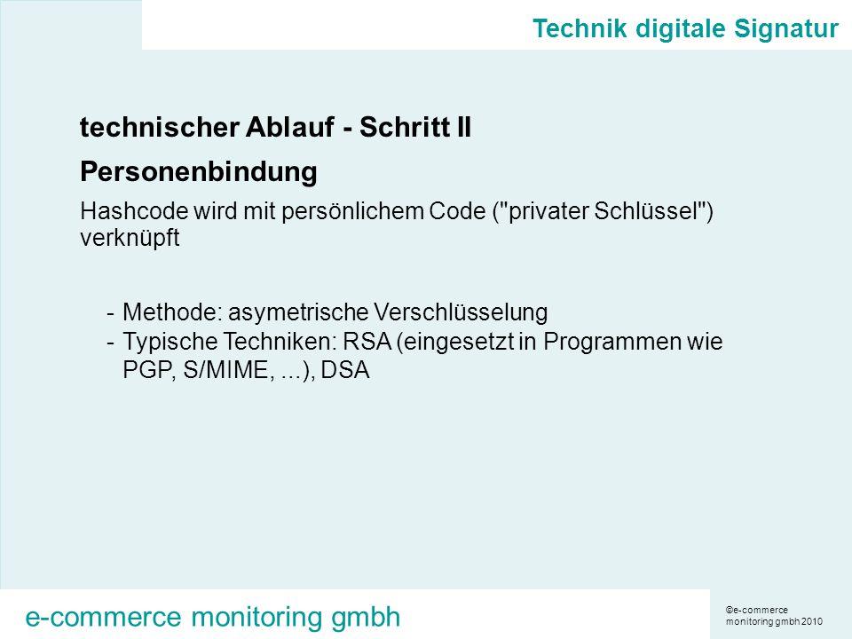 ©e-commerce monitoring gmbh 2010 e-commerce monitoring gmbh technischer Ablauf - Schritt II Personenbindung Hashcode wird mit persönlichem Code ( privater Schlüssel ) verknüpft -Methode: asymetrische Verschlüsselung -Typische Techniken: RSA (eingesetzt in Programmen wie PGP, S/MIME,...), DSA Technik digitale Signatur