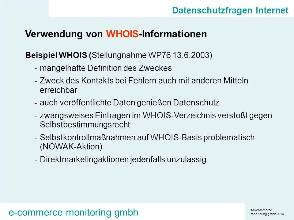 ©e-commerce monitoring gmbh 2010 e-commerce monitoring gmbh Datenschutzfragen Internet Verwendung von WHOIS-Informationen Beispiel WHOIS (Stellungnahme WP76 13.6.2003) -mangelhafte Definition des Zweckes -Zweck des Kontakts bei Fehlern auch mit anderen Mitteln erreichbar -auch veröffentlichte Daten genießen Datenschutz -zwangsweises Eintragen im WHOIS-Verzeichnis verstößt gegen Selbstbestimmungsrecht -Selbstkontrollmaßnahmen auf WHOIS-Basis problematisch (NOWAK-Aktion) -Direktmarketingaktionen jedenfalls unzulässig