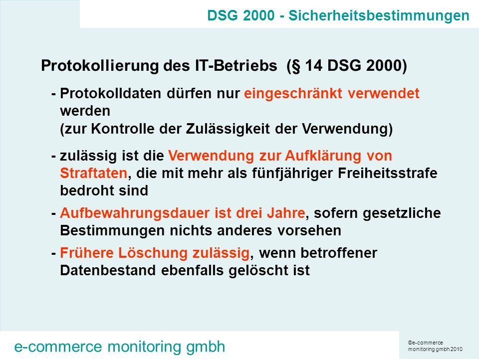 ©e-commerce monitoring gmbh 2010 e-commerce monitoring gmbh Protokollierung des IT-Betriebs (§ 14 DSG 2000) -Protokolldaten dürfen nur eingeschränkt verwendet werden (zur Kontrolle der Zulässigkeit der Verwendung) -zulässig ist die Verwendung zur Aufklärung von Straftaten, die mit mehr als fünfjähriger Freiheitsstrafe bedroht sind -Aufbewahrungsdauer ist drei Jahre, sofern gesetzliche Bestimmungen nichts anderes vorsehen -Frühere Löschung zulässig, wenn betroffener Datenbestand ebenfalls gelöscht ist DSG 2000 - Sicherheitsbestimmungen