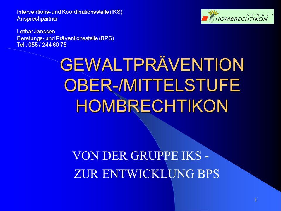 1 GEWALTPRÄVENTION OBER-/MITTELSTUFE HOMBRECHTIKON VON DER GRUPPE IKS - ZUR ENTWICKLUNG BPS Interventions- und Koordinationsstelle (IKS) Ansprechpartn