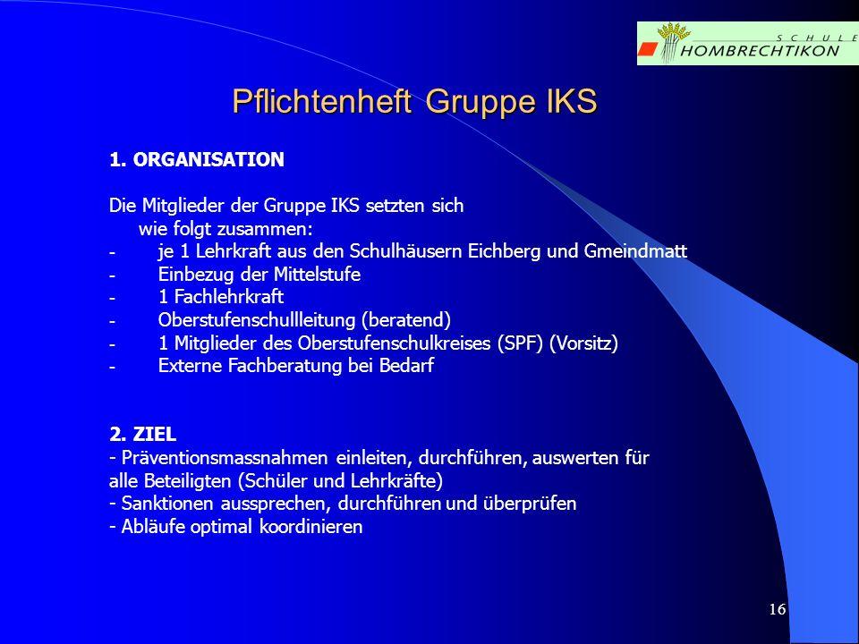 16 Pflichtenheft Gruppe IKS 1. ORGANISATION Die Mitglieder der Gruppe IKS setzten sich wie folgt zusammen: - je 1 Lehrkraft aus den Schulhäusern Eichb