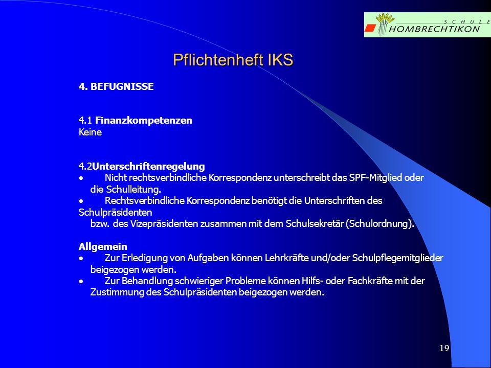19 Pflichtenheft IKS 4. BEFUGNISSE 4.1 Finanzkompetenzen Keine 4.2Unterschriftenregelung Nicht rechtsverbindliche Korrespondenz unterschreibt das SPF-