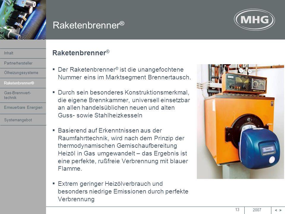 2007 <> MHG Heiztechnik 13 Raketenbrenner ® Der Raketenbrenner ® ist die unangefochtene Nummer eins im Marktsegment Brennertausch. Durch sein besonder